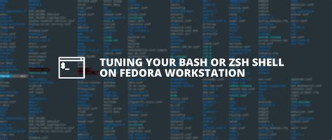 Tuning your bash or zsh shell on Fedora Workstation and