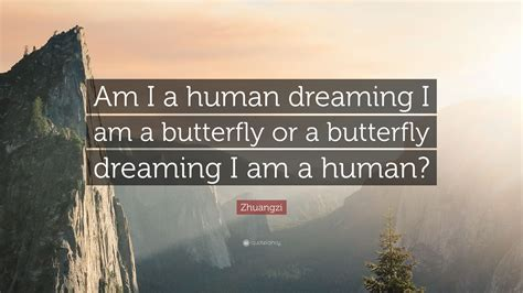 "Zhuangzi Quote: ""Am I a human dreaming I am a butterfly or"